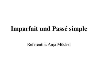 Imparfait und Pass  simple  Referentin: Anja M ckel