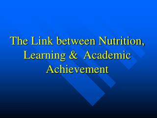 The Link between Nutrition,  Learning   Academic Achievement