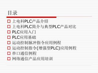 上电科 PLC 产品介绍 上电科 PLC 简介与典型 PLC 产品对比 PLC 应用入门 PLC 应用基础 运动控制脉冲指令应用例程 运动控制指令 ( 增强型 PLC) 应用例程 串口通信例程