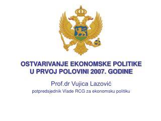 OSTVARIVANJE EKONOMSKE POLITIKE U PRVOJ POLOVINI 2007. GODINE Prof.dr Vujica Lazovi?