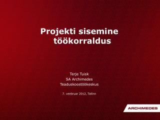 Projekti sisemine töökorraldus Terje Tuisk SA Archimedes Teaduskoostöökeskus