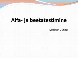 Alfa- ja beetatestimine Marleen Jürlau