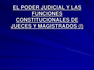 EL PODER JUDICIAL Y LAS  FUNCIONES CONSTITUCIONALES DE JUECES Y MAGISTRADOS (I)