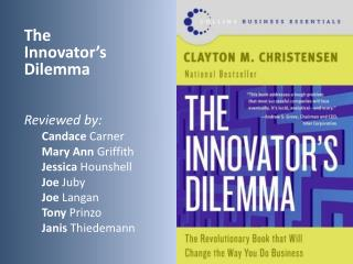 The Innovator's Dilemma Reviewed by: Candace Carner Mary Ann  Griffith Jessica Hounshell Joe Juby