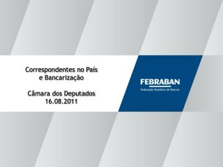 Correspondentes no País  e Bancarização Câmara dos Deputados 16.08.2011