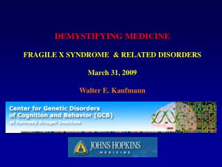 DEMYSTIFYING MEDICINE  FRAGILE X SYNDROME   RELATED DISORDERS  March 31, 2009  Walter E. Kaufmann