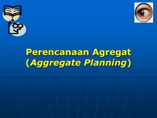 Perencanaan Agregat ( Aggregate Planning )