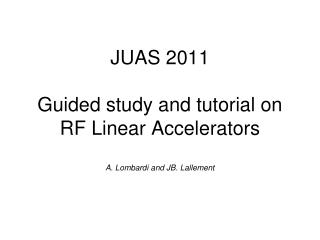 JUAS  2011 Guided study and tutorial on RF Linear Accelerators A.  Lombardi and JB. Lallement