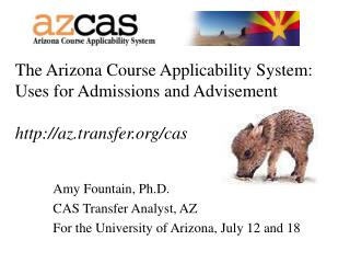 Amy Fountain, Ph.D. CAS Transfer Analyst, AZ For the University of Arizona, July 12 and 18