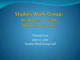 Studies Work Group:   Resources for Eight  2019 Change Cases