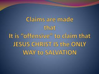 "Claims are made that It is ""offensive"" to claim that JESUS CHRIST IS the ONLY WAY to SALVATION"