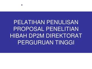 PELATIHAN PENULISAN PROPOSAL PENELITIAN HIBAH DP2M DIREKTORAT PERGURUAN TINGGI