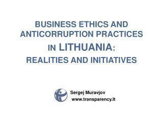BUSINESS ETHICS AND ANTICORRUPTION PRACTICES  IN  LITHUANIA : REALITIES AND INITIATIVES