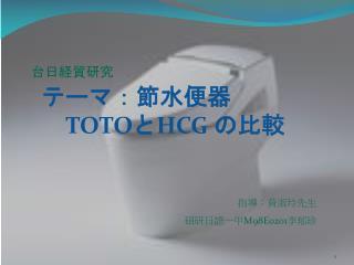台日経貿研究 テーマ:節水便器    TOTO と HCG  の比較  指導:黄淑玲先生 碩研日語一甲 M98E0201 李郁珍