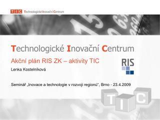 T echnologické  I novační  C entrum Akční plán RIS ZK – aktivity TIC Lenka Kostelníková