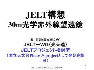 JELT 構想 30m 光学赤外線望遠鏡 家 正則(国立天文台) JELT-WG(光天連) JELTプロジェクト検討室 (国立天文台 Phase- A  project として発足を認可)