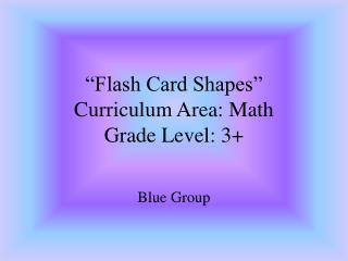 """Flash Card Shapes"" Curriculum Area: Math Grade Level: 3+"