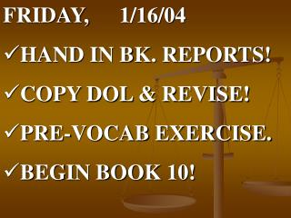FRIDAY, 	1/16/04 HAND IN BK. REPORTS! COPY DOL & REVISE! PRE-VOCAB EXERCISE. BEGIN BOOK 10!