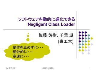 ソフトウェアを動的に進化できる  Negligent Class Loader