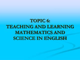 TOPIC 6: TEACHING AND LEARNING MATHEMATICS AND SCIENCE IN ENGLISH