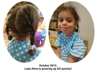 October 2013:  Lady Alma is growing up SO quickly!