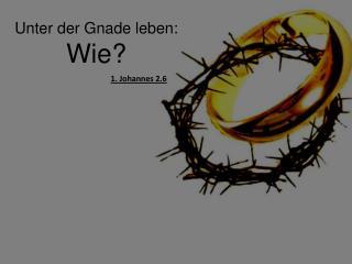 Unter der Gnade leben: Wie?