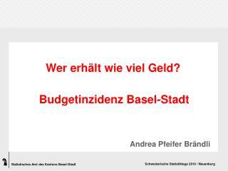 Wer erhält wie viel Geld? Budgetinzidenz Basel-Stadt  Andrea Pfeifer Brändli