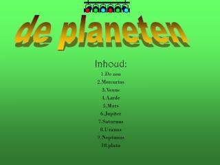 Inhoud: 1.De zon 2.Mercurius 3.Venus 4.Aarde 5.Mars 6.Jupiter 7.Saturnus 8.Uranus 9.Neptunus
