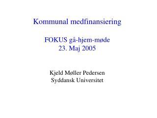 Kommunal medfinansiering FOKUS gå-hjem-møde 23. Maj 2005 Kjeld Møller Pedersen