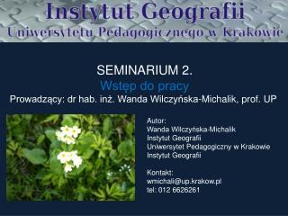 SEMINARIUM 2. Wstep do pracy Prowadzacy: dr hab. inz. Wanda Wilczynska-Michalik, prof. UP