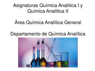 Asignaturas Química Analítica I y Química Analítica II Área Química Analítica General