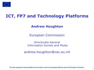 ICT, FP7 and Technology Platforms Andrew Houghton European Commission Directorate-General