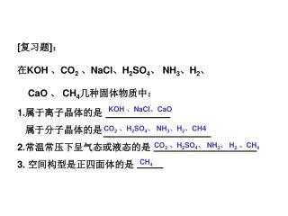 [ 复习题 ] : 在 KOH  、 CO 2 、 NaCl 、 H 2 SO 4 、  NH 3 、 H 2 、 CaO  、  CH 4 几种固体物质中: 1. 属于离子晶体的是