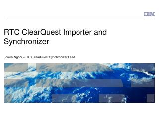 RTC ClearQuest Importer and Synchronizer Lorelei Ngooi – RTC ClearQuest Synchronizer Lead