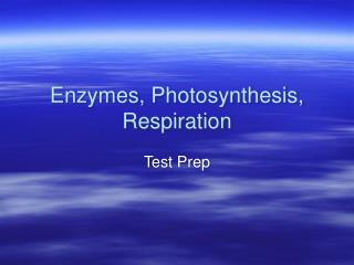 Enzymes, Photosynthesis, Respiration