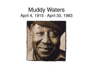 Muddy Waters April 4, 1915 - April 30, 1983