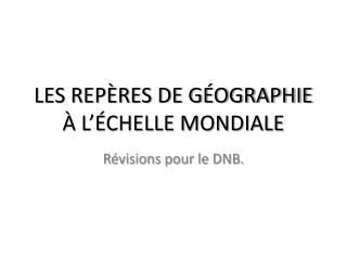 LES REPÈRES DE GÉOGRAPHIE  À L'ÉCHELLE MONDIALE