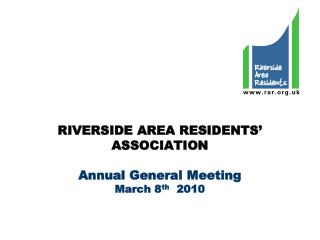 RIVERSIDE AREA RESIDENTS' ASSOCIATION Annual General Meeting March 8 th   2010
