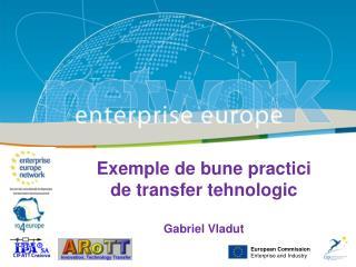 Exemple de bune practici  de transfer tehnologic Gabriel Vladut