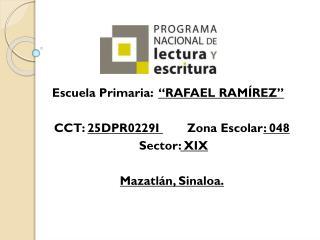 "Escuela Primaria:   ""RAFAEL RAMÍREZ"" CCT:  25DPR0229I  Zona  Escolar : 048  Sector : XIX"