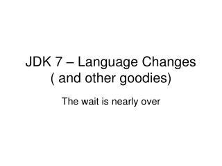 JDK 7 – Language Changes ( and other goodies)