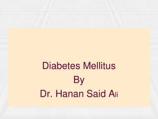 Diabetes Mellitus By Dr. Hanan Said A li