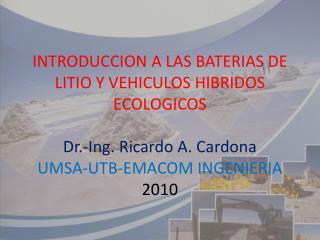 INTRODUCCION A LAS BATERIAS DE LITIO Y VEHICULOS HIBRIDOS ECOLOGICOS  Dr.-Ing. Ricardo A. Cardona UMSA-UTB-EMACOM INGENI