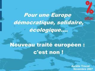 Pour une Europe démocratique, solidaire, écologique.... Nouveau traité européen :  c'est non !