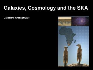 Galaxies, Cosmology and the SKA Catherine Cress (UWC) ‏