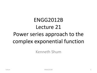 ENGG2012B Lecture 21 Power series approach to the complex exponential function