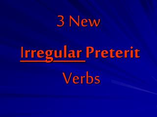 3 New I rregular  Preterit    Verbs