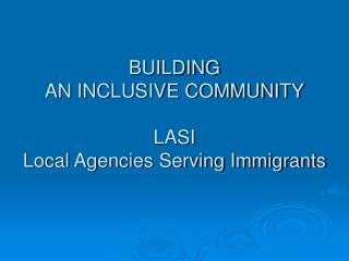 BUILDING AN INCLUSIVE COMMUNITY LASI Local Agencies Serving Immigrants