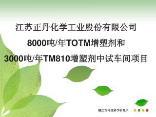 江苏正丹化学工业股份有限公司 8000 吨 / 年 TOTM 增塑剂和 3000 吨 / 年 TM810 增塑剂中试车间项目