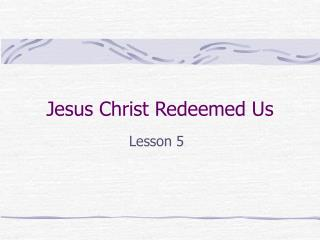 Jesus Christ Redeemed Us